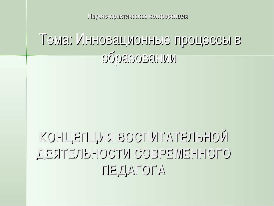 КОНЦЕПЦИЯ ВОСПИТАТЕЛЬНОЙ ДЕЯТЕЛЬНОСТИ СОВРЕМЕННОГО ПЕДАГОГА Научно-практическ...