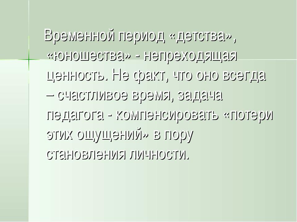 Временной период «детства», «юношества» - непреходящая ценность. Не факт, чт...