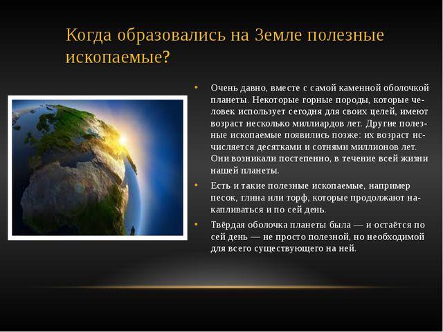 Когда образовались на Земле полезные ископаемые? Очень давно, вместе с самой...