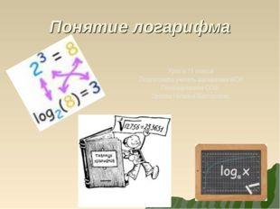 Понятие логарифма Урок в 11 классе Подготовила учитель математики МОУ Поназыр