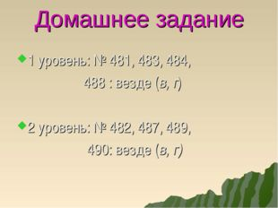 Домашнее задание 1 уровень: № 481, 483, 484, 488 : везде (в, г) 2 уровень: №