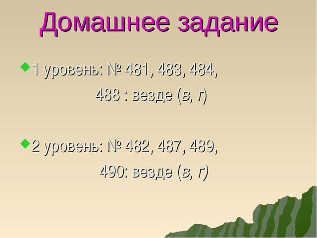 Домашнее задание 1 уровень: № 481, 483, 484, 488 : везде (в, г) 2 уровень: №...