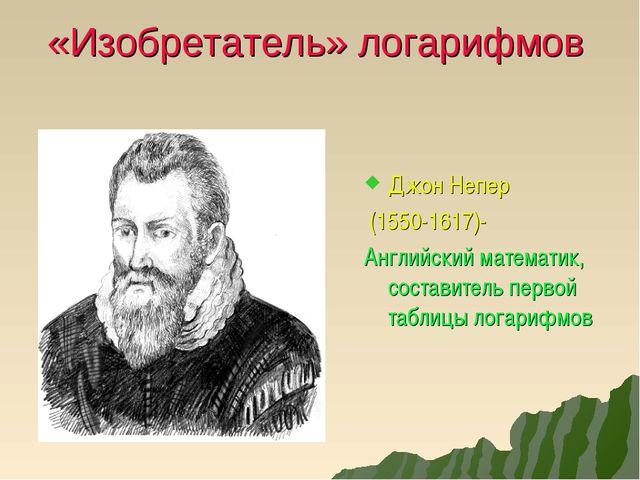 «Изобретатель» логарифмов Джон Непер (1550-1617)- Английский математик, соста...