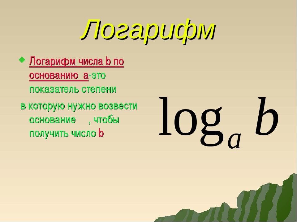 Логарифм Логарифм числа b по основанию а-это показатель степени в которую нуж...