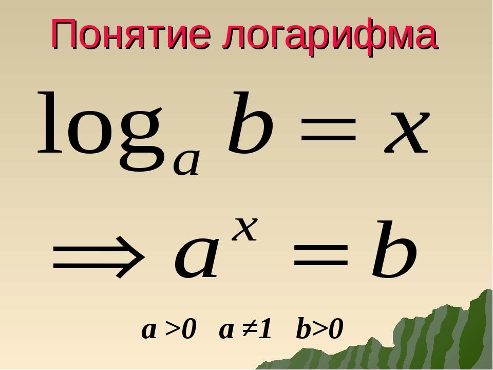 Понятие логарифма a >0 a ≠1 b>0