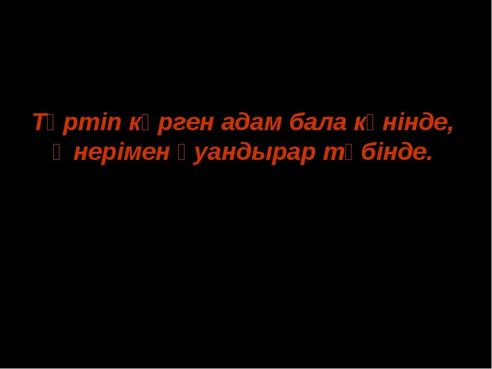 Тәртіп көрген адам бала күнінде, Өнерімен қуандырар түбінде. Ж.Баласағұн