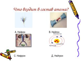 Что входит в состав атома? А. Нейрон В. Нейлон С. Нефрон Д. Нейтрон