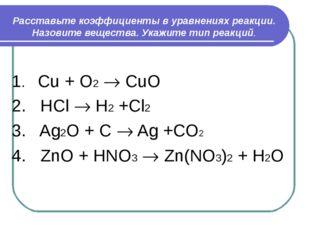 Расставьте коэффициенты в уравнениях реакции. Назовите вещества. Укажите тип