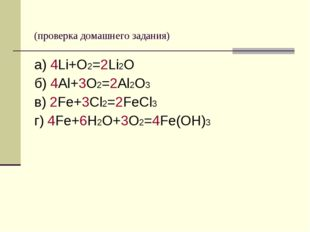 (проверка домашнего задания) а) 4Li+O2=2Li2O б) 4Al+3O2=2Al2O3 в) 2Fe+3Cl2=2
