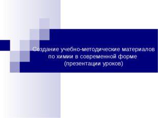 Создание учебно-методические материалов по химии в современной форме (презент