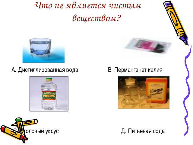 Что не является чистым веществом? А. Дистиллированная вода В. Перманганат кал...