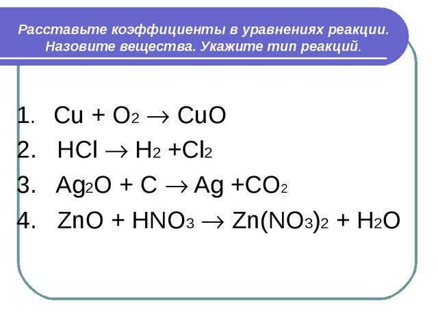 Расставьте коэффициенты в уравнениях реакции. Назовите вещества. Укажите тип...