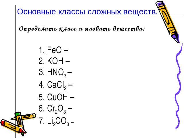 Определить класс и назвать вещества: 1. FeO – 2. KOН – 3. HNO3 – 4. CaCl2 – 5...