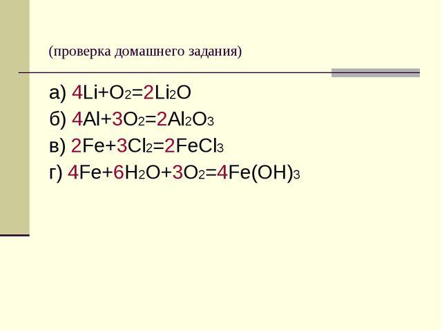 (проверка домашнего задания) а) 4Li+O2=2Li2O б) 4Al+3O2=2Al2O3 в) 2Fe+3Cl2=2...