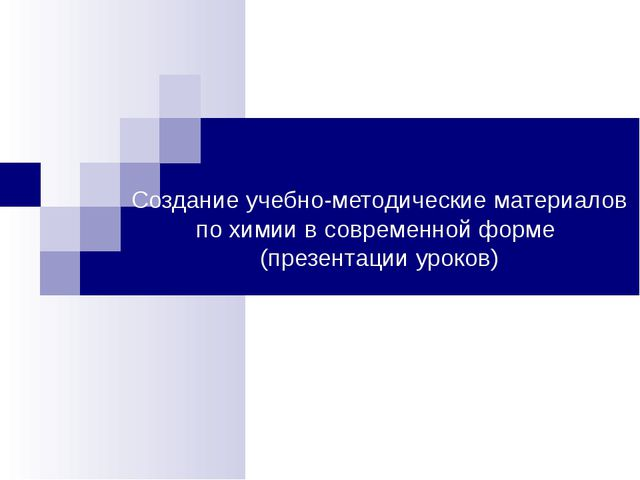 Создание учебно-методические материалов по химии в современной форме (презент...