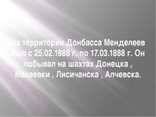 На территории Донбасса Менделеев был с 25.02.1888 г. по 17.03.1888 г. Он побы