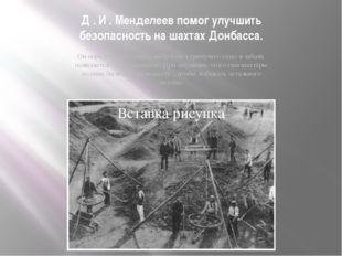 Д . И . Менделеев помог улучшить безопасность на шахтах Донбасса. Он определи