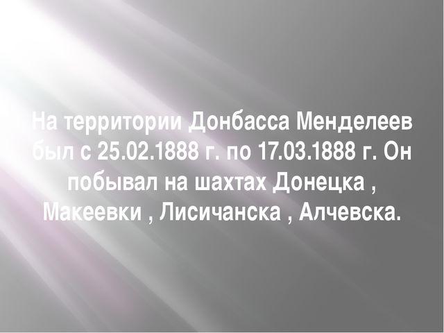 На территории Донбасса Менделеев был с 25.02.1888 г. по 17.03.1888 г. Он побы...