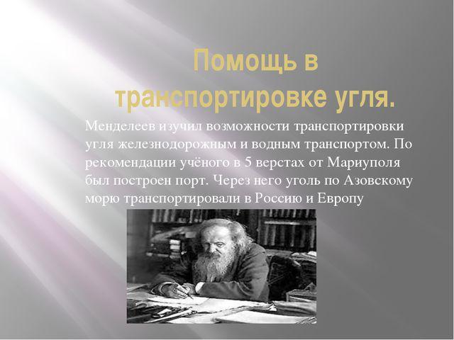 Помощь в транспортировке угля. Менделеев изучил возможности транспортировки у...
