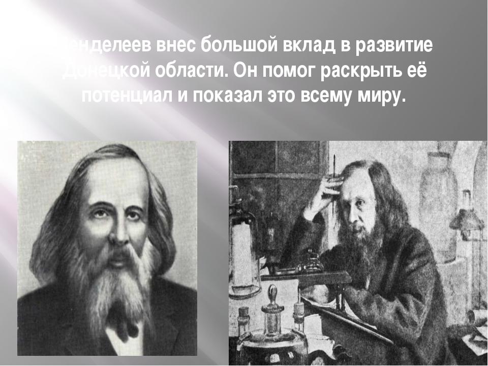 Менделеев внес большой вклад в развитие Донецкой области. Он помог раскрыть е...