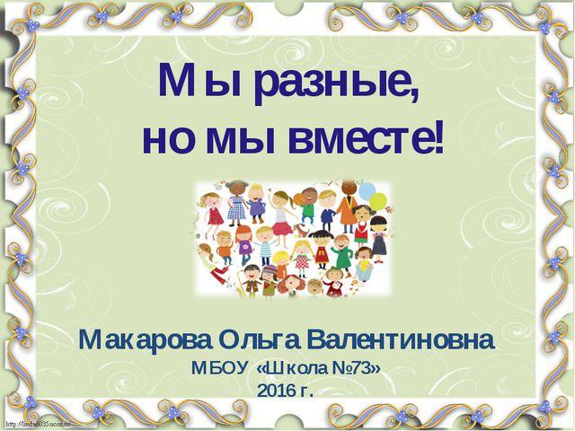 Мы разные, но мы вместе! Макарова Ольга Валентиновна МБОУ «Школа №73» 2016 г.