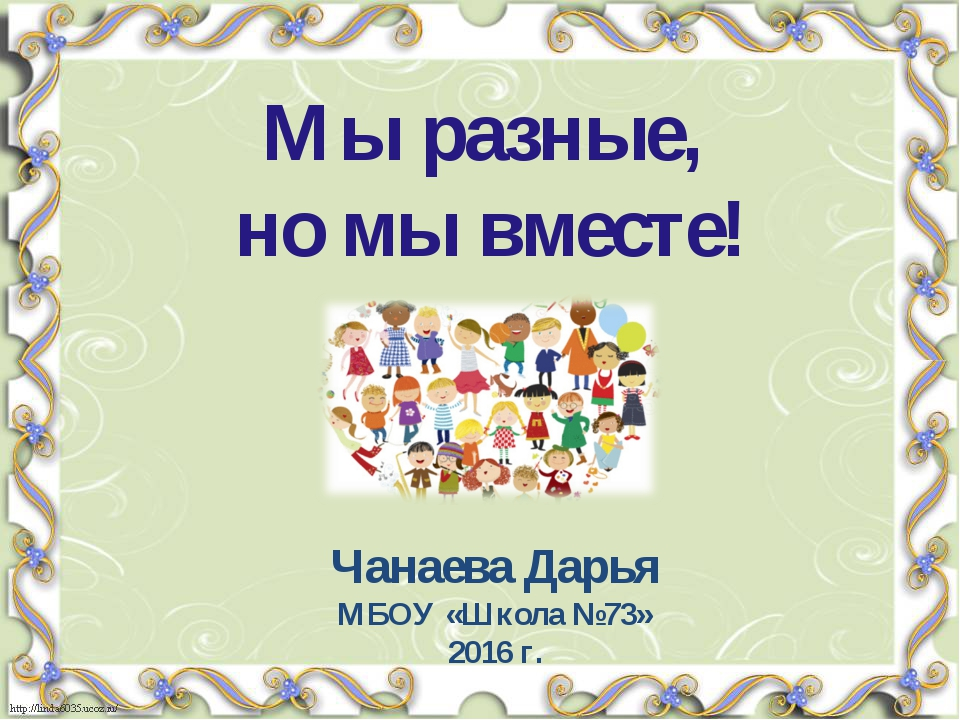 Мы разные, но мы вместе! Чанаева Дарья МБОУ «Школа №73» 2016 г.
