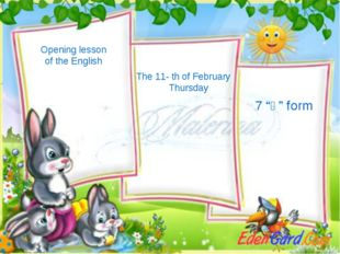 "Opening lesson of the English The 11- th of February Thursday 7 ""ә"" form"