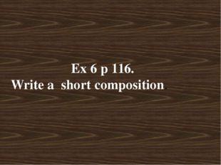 Ex 6 p 116. Write a short composition.