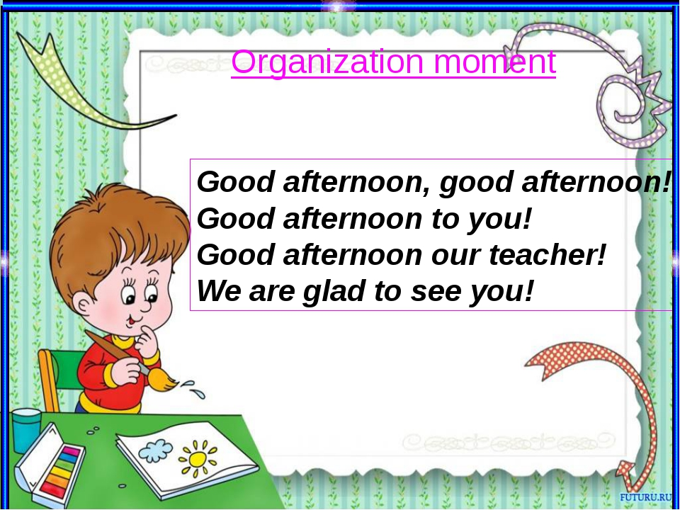 Organization moment Good afternoon, good afternoon! Good afternoon to you! Go...