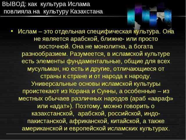 ВЫВОД: как культура Ислама повлияла на культуру Казахстана Ислам – это отдель...