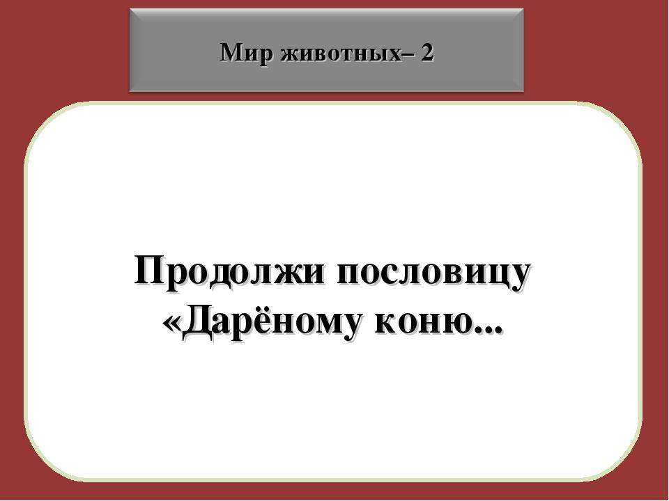 Продолжи пословицу «Дарёному коню...