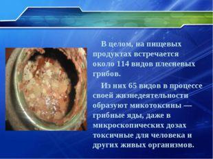 В целом, на пищевых продуктах встречается около 114 видов плесневых грибов. И