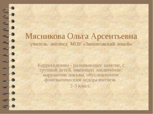Мясникова Ольга Арсентьевна учитель- логопед МОУ «Звениговский лицей» Коррекц