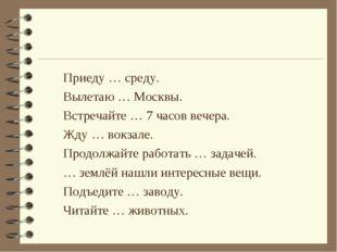 Приеду … среду. Вылетаю … Москвы. Встречайте … 7 часов вечера. Жду … вокзале.