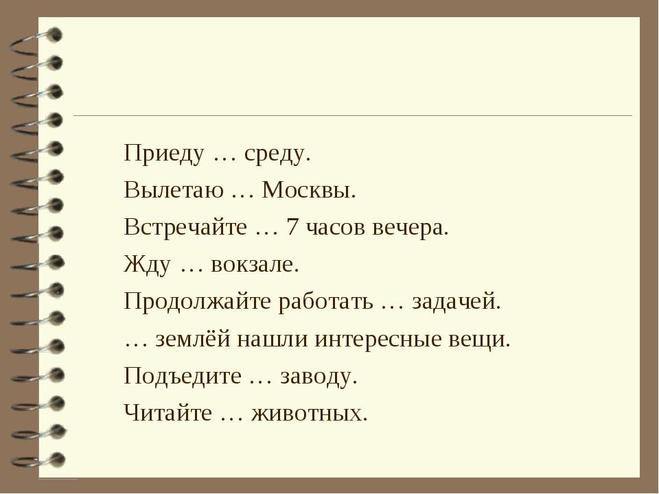 Приеду … среду. Вылетаю … Москвы. Встречайте … 7 часов вечера. Жду … вокзале....