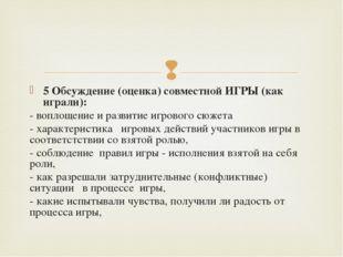 5 Обсуждение (оценка) совместной ИГРЫ (как играли): - воплощение и развитие и