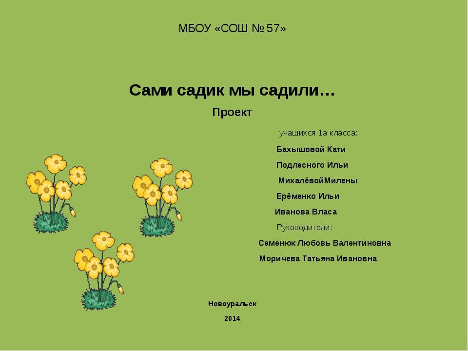 МБОУ «СОШ № 57» Сами садик мы садили… Проект учащихся 1а класса: Бахышовой Ка...