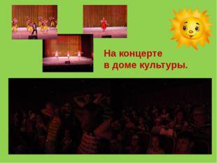 На концерте в доме культуры.