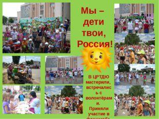 Мы – дети твои, Россия! В ЦРТДЮ мастерили, встречались с волонтёрами. Приняли