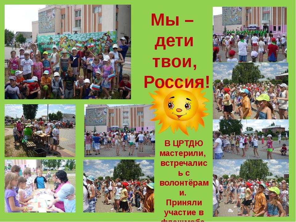 Мы – дети твои, Россия! В ЦРТДЮ мастерили, встречались с волонтёрами. Приняли...