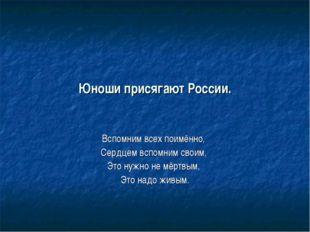 Юноши присягают России. Вспомним всех поимённо, Сердцем вспомним своим, Это н