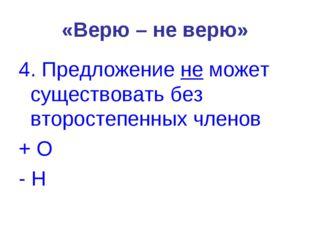 «Верю – не верю» 4. Предложение не может существовать без второстепенных член
