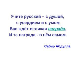 Учите русский – с душой, с усердием и с умом Вас ждёт великая награда, И та н