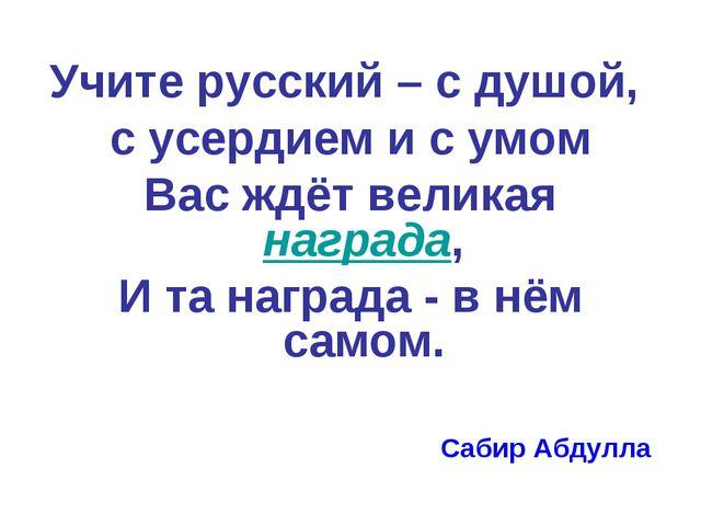 Учите русский – с душой, с усердием и с умом Вас ждёт великая награда, И та н...