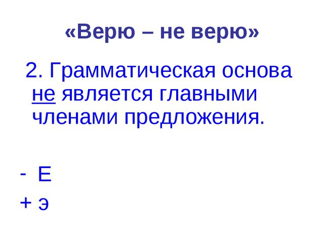 «Верю – не верю» 2. Грамматическая основа не является главными членами предло...
