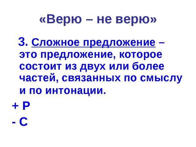 «Верю – не верю» 3. Сложное предложение – это предложение, которое состоит из...