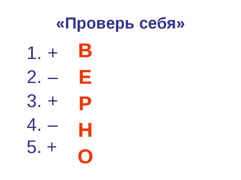 «Проверь себя» + – + – 5. + В Е Р Н О