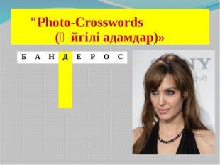 """""""Photo-Crosswords (Әйгілі адамдар)» Б А Н Д Е Р О С"""