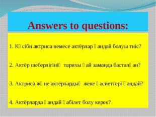 Аnswers to questions: 1. Кәсіби актриса немесе актёрлар қандай болуы тиіс? 2.