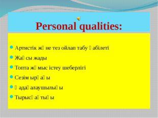Personal qualities: Артистік және тез ойлап табу қабілеті Жақсы жады Топта жұ